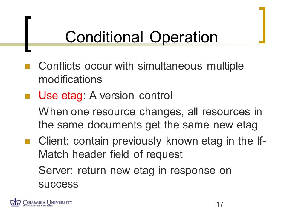 Conditional Operation Conflicts occur with simultaneous multiple modifications Use etag: A version control When one resource changes, all resources in the same documents get the same new etag Client: contain previously known etag in the If- Match header field of request Server: return new etag in response on success 17