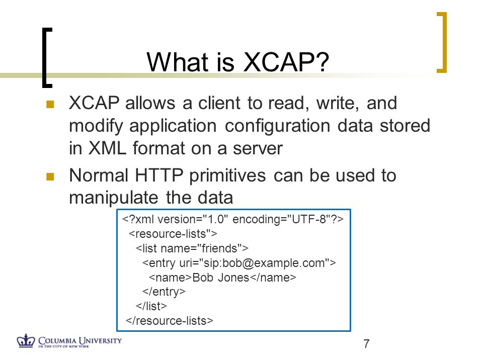 What is XCAP? XCAP allows a client to read, write, and modify application configuration data stored in XML format on a server Normal HTTP primitives c