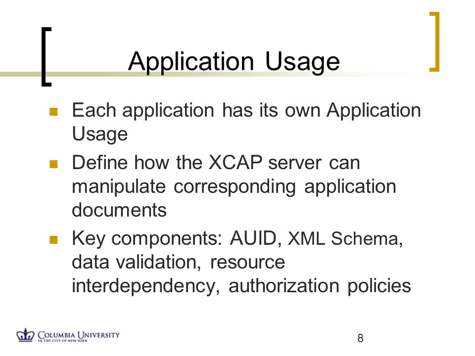 Application Usage Each application has its own Application Usage Define how the XCAP server can manipulate corresponding application documents Key components: AUID, XML Schema, data validation, resource interdependency, authorization policies 8