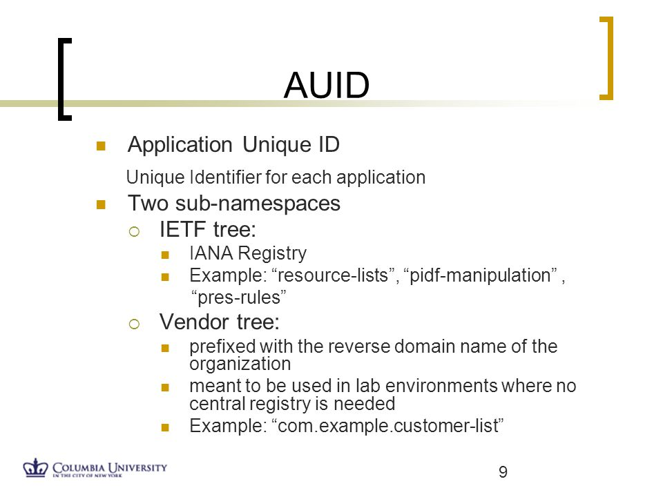 AUID Application Unique ID Unique Identifier for each application Two sub-namespaces IETF tree: IANA Registry Example: resource-lists, pidf-manipulation, pres-rules Vendor tree: prefixed with the reverse domain name of the organization meant to be used in lab environments where no central registry is needed Example: com.example.customer-list 9