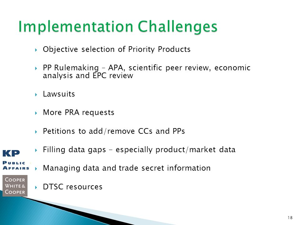 Objective selection of Priority Products PP Rulemaking – APA, scientific peer review, economic analysis and EPC review Lawsuits More PRA requests Petitions to add/remove CCs and PPs Filling data gaps - especially product/market data Managing data and trade secret information DTSC resources 18