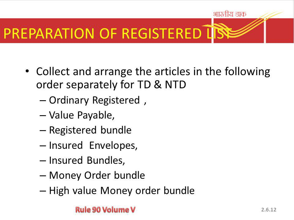 Collect and arrange the articles in the following order separately for TD & NTD – Ordinary Registered, – Value Payable, – Registered bundle – Insured Envelopes, – Insured Bundles, – Money Order bundle – High value Money order bundle PREPARATION OF REGISTERED LIST 2.6.12