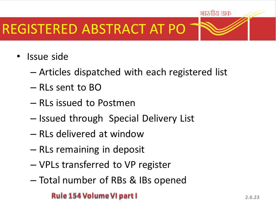 REGISTERED ABSTRACT AT PO Issue side – Articles dispatched with each registered list – RLs sent to BO – RLs issued to Postmen – Issued through Special Delivery List – RLs delivered at window – RLs remaining in deposit – VPLs transferred to VP register – Total number of RBs & IBs opened 2.6.23