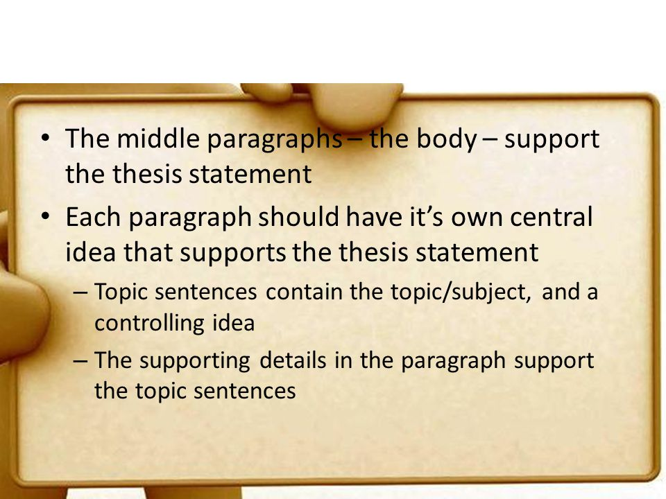 The middle paragraphs – the body – support the thesis statement Each paragraph should have its own central idea that supports the thesis statement – T