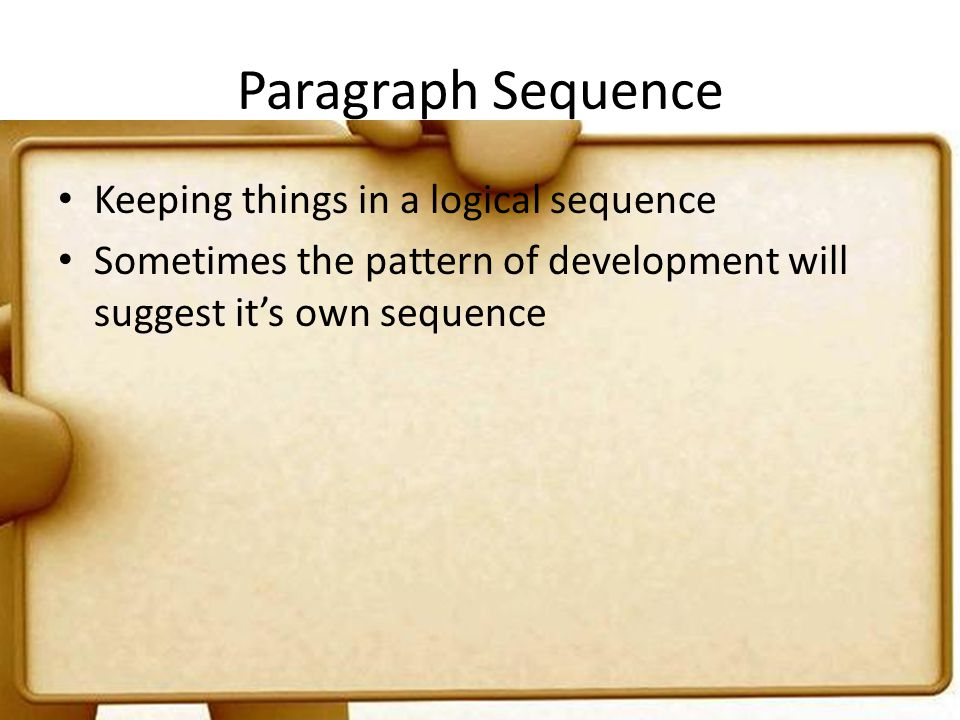 Paragraph Sequence Keeping things in a logical sequence Sometimes the pattern of development will suggest its own sequence
