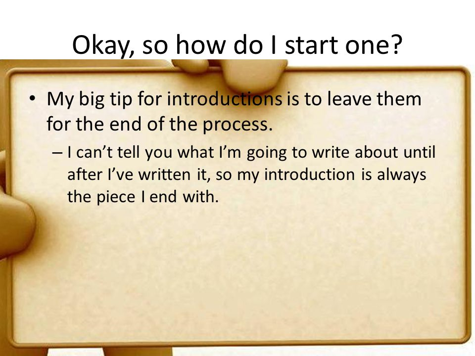 Okay, so how do I start one? My big tip for introductions is to leave them for the end of the process. – I cant tell you what Im going to write about