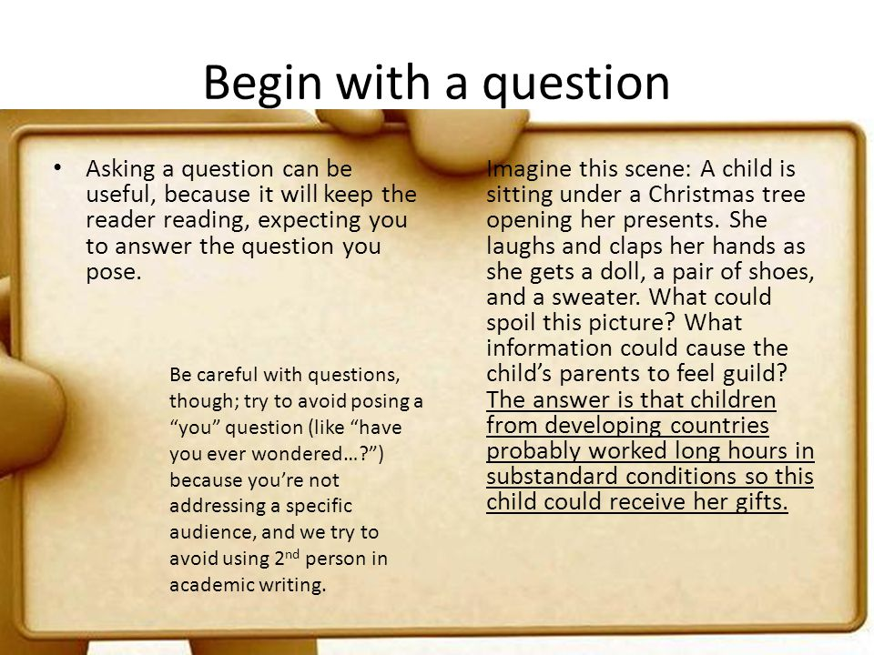 Begin with a question Asking a question can be useful, because it will keep the reader reading, expecting you to answer the question you pose. Imagine