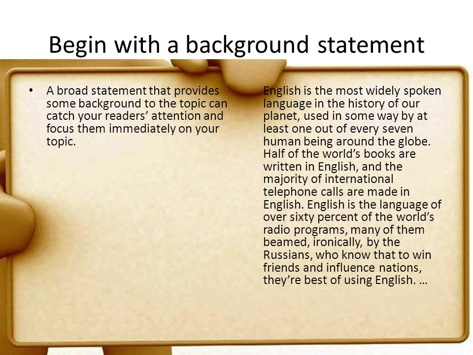 Begin with a background statement A broad statement that provides some background to the topic can catch your readers attention and focus them immedia