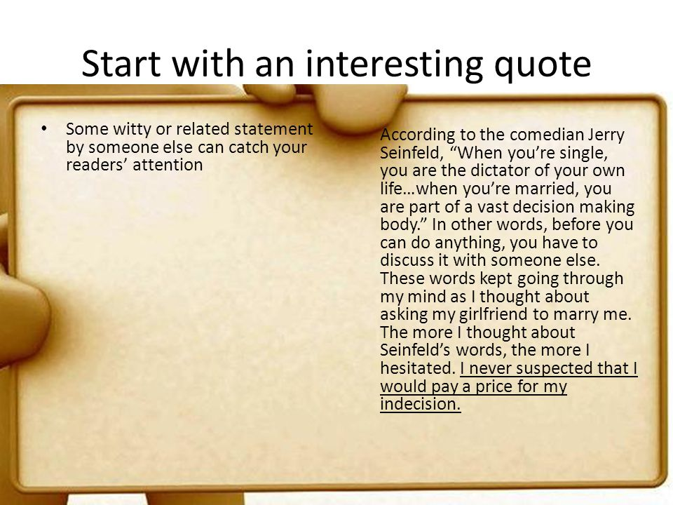 Start with an interesting quote Some witty or related statement by someone else can catch your readers attention According to the comedian Jerry Seinf