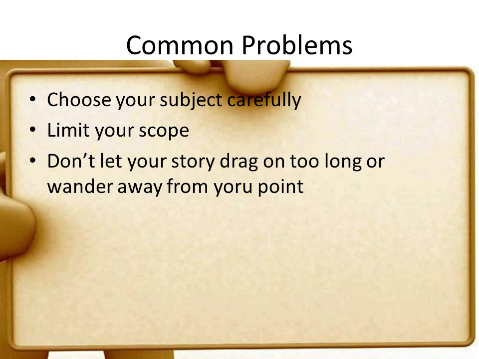 Common Problems Choose your subject carefully Limit your scope Dont let your story drag on too long or wander away from yoru point