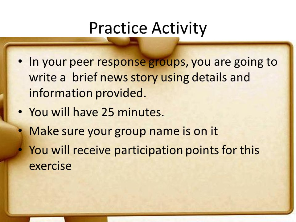 Practice Activity In your peer response groups, you are going to write a brief news story using details and information provided. You will have 25 min