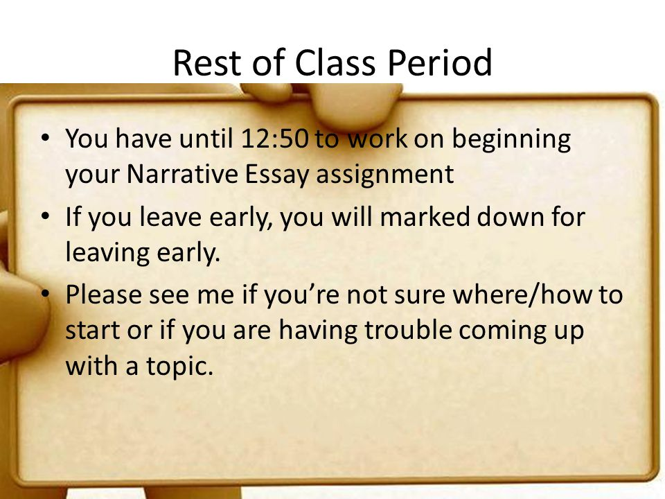 Rest of Class Period You have until 12:50 to work on beginning your Narrative Essay assignment If you leave early, you will marked down for leaving ea