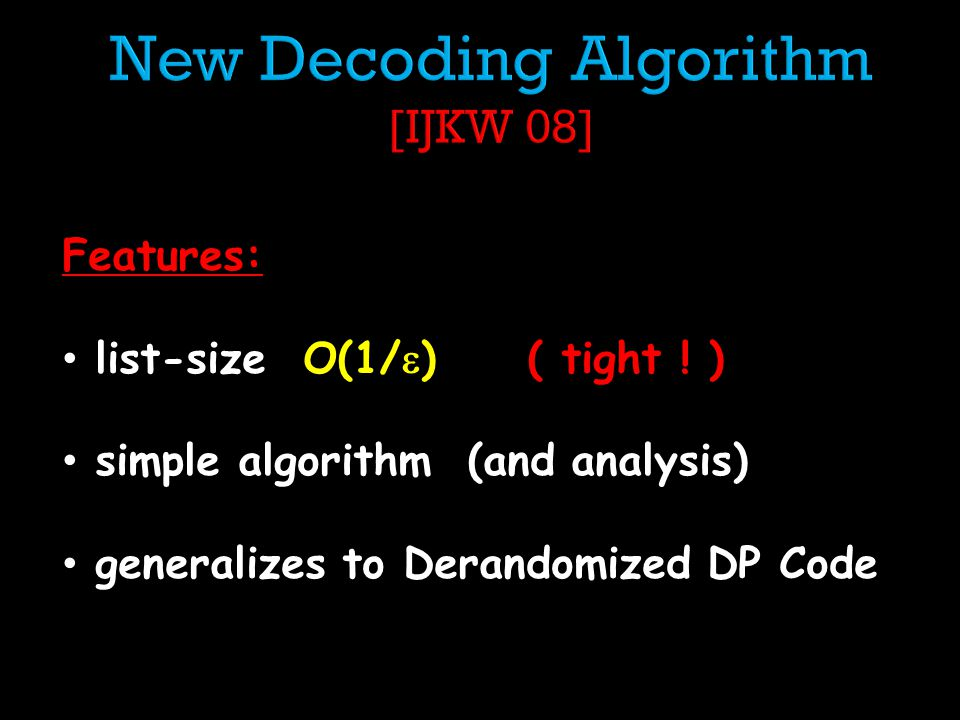 Features: list-size O(1/ ) ( tight ! ) simple algorithm (and analysis) generalizes to Derandomized DP Code