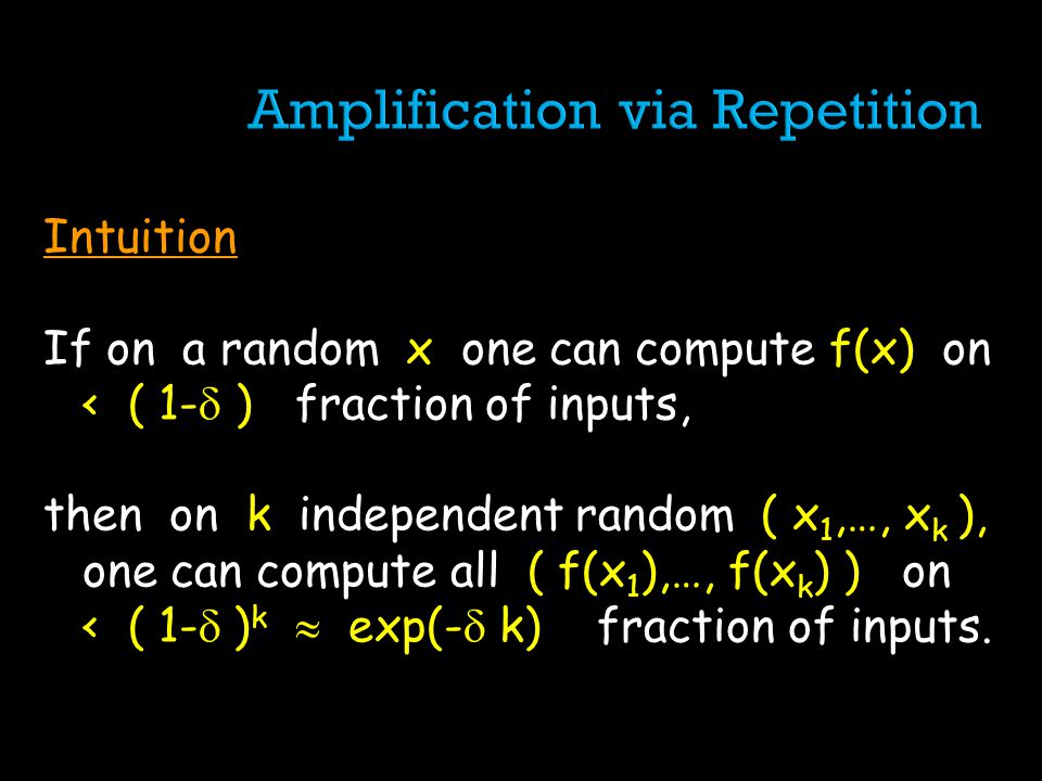 Intuition If on a random x one can compute f(x) on < ( 1- ) fraction of inputs, then on k independent random ( x 1,…, x k ), one can compute all ( f(x