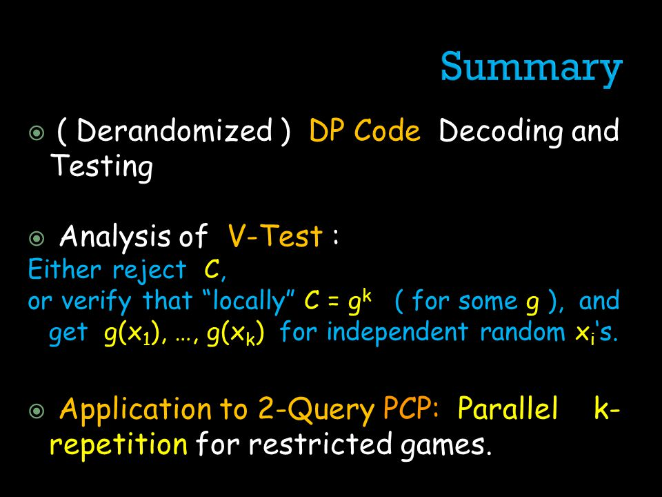( Derandomized ) DP Code Decoding and Testing Analysis of V-Test : Either reject C, or verify that locally C = g k ( for some g ), and get g(x 1 ), …, g(x k ) for independent random x i s.