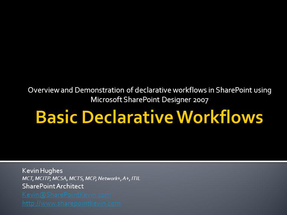 Overview and Demonstration of declarative workflows in SharePoint using Microsoft SharePoint Designer 2007 Kevin Hughes MCT, MCITP, MCSA, MCTS, MCP, Network+, A+, ITIL SharePoint Architect Kevin@SharePointKevin.com http://www.sharepointkevin.com