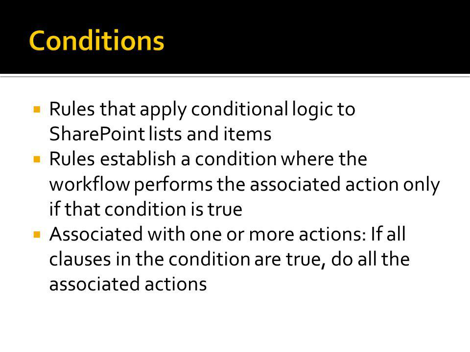 Rules that apply conditional logic to SharePoint lists and items Rules establish a condition where the workflow performs the associated action only if that condition is true Associated with one or more actions: If all clauses in the condition are true, do all the associated actions