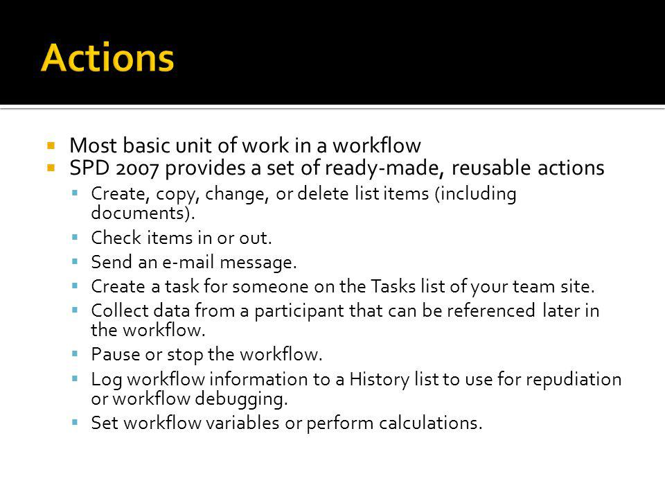 Most basic unit of work in a workflow SPD 2007 provides a set of ready-made, reusable actions Create, copy, change, or delete list items (including documents).