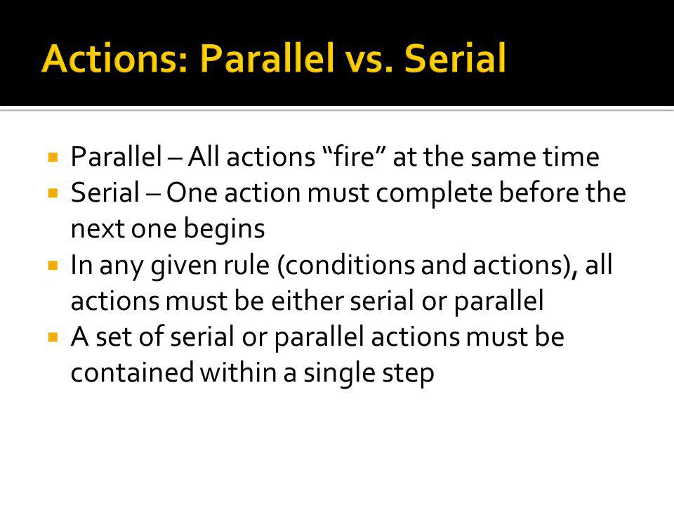 Parallel – All actions fire at the same time Serial – One action must complete before the next one begins In any given rule (conditions and actions), all actions must be either serial or parallel A set of serial or parallel actions must be contained within a single step