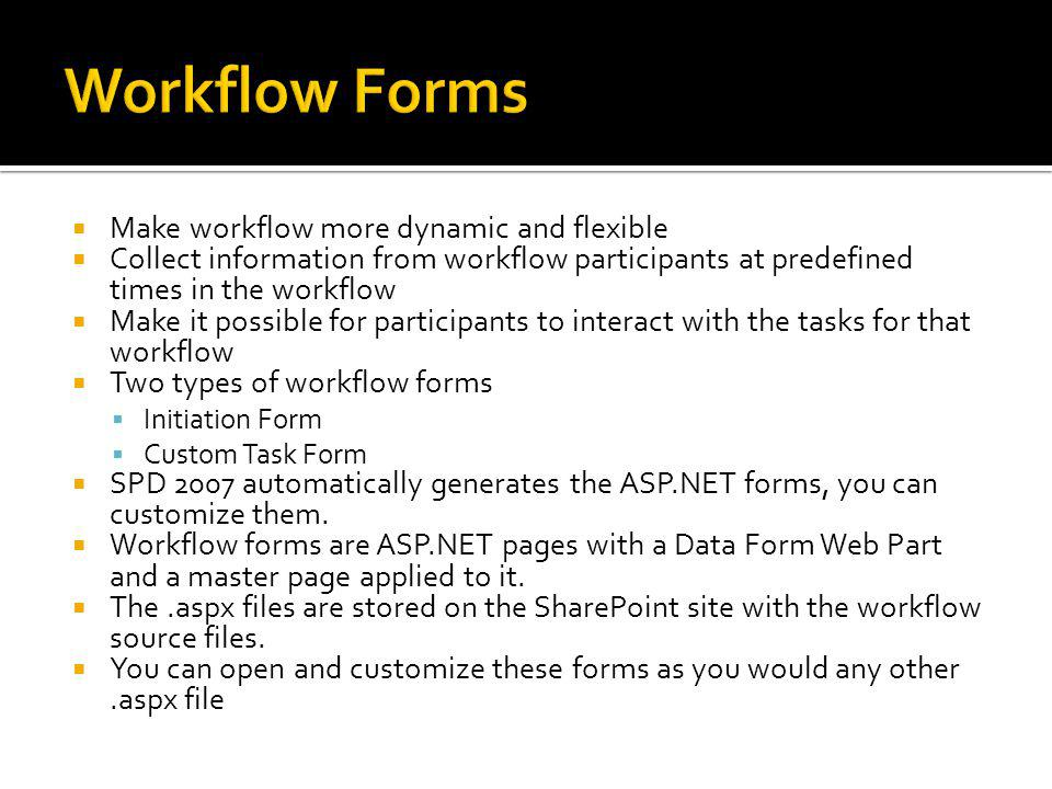 Make workflow more dynamic and flexible Collect information from workflow participants at predefined times in the workflow Make it possible for participants to interact with the tasks for that workflow Two types of workflow forms Initiation Form Custom Task Form SPD 2007 automatically generates the ASP.NET forms, you can customize them.
