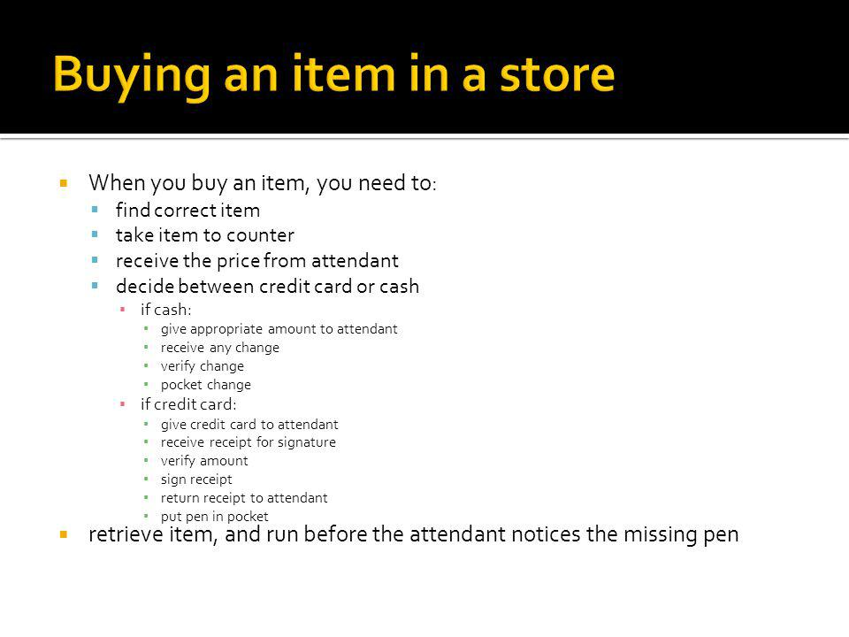 When you buy an item, you need to: find correct item take item to counter receive the price from attendant decide between credit card or cash if cash: give appropriate amount to attendant receive any change verify change pocket change if credit card: give credit card to attendant receive receipt for signature verify amount sign receipt return receipt to attendant put pen in pocket retrieve item, and run before the attendant notices the missing pen