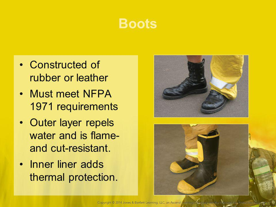 Boots Constructed of rubber or leather Must meet NFPA 1971 requirements Outer layer repels water and is flame- and cut-resistant.