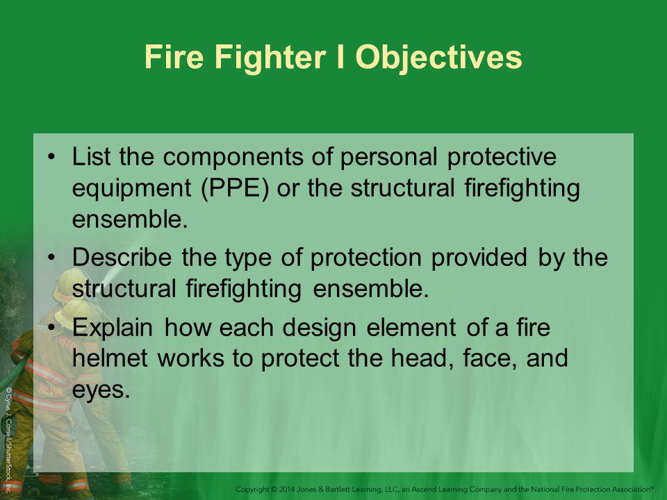 Fire Fighter I Objectives List the components of personal protective equipment (PPE) or the structural firefighting ensemble.