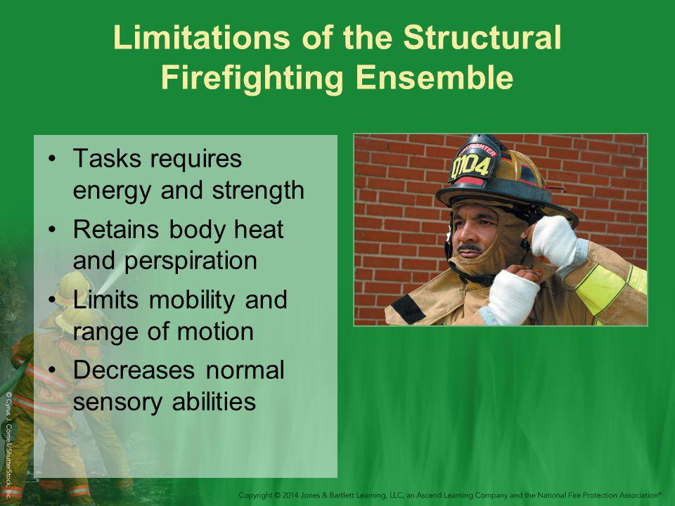 Limitations of the Structural Firefighting Ensemble Tasks requires energy and strength Retains body heat and perspiration Limits mobility and range of motion Decreases normal sensory abilities