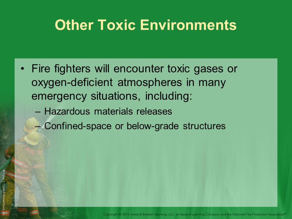 Other Toxic Environments Fire fighters will encounter toxic gases or oxygen-deficient atmospheres in many emergency situations, including: –Hazardous materials releases –Confined-space or below-grade structures