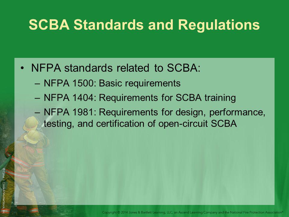 SCBA Standards and Regulations NFPA standards related to SCBA: –NFPA 1500: Basic requirements –NFPA 1404: Requirements for SCBA training –NFPA 1981: Requirements for design, performance, testing, and certification of open-circuit SCBA