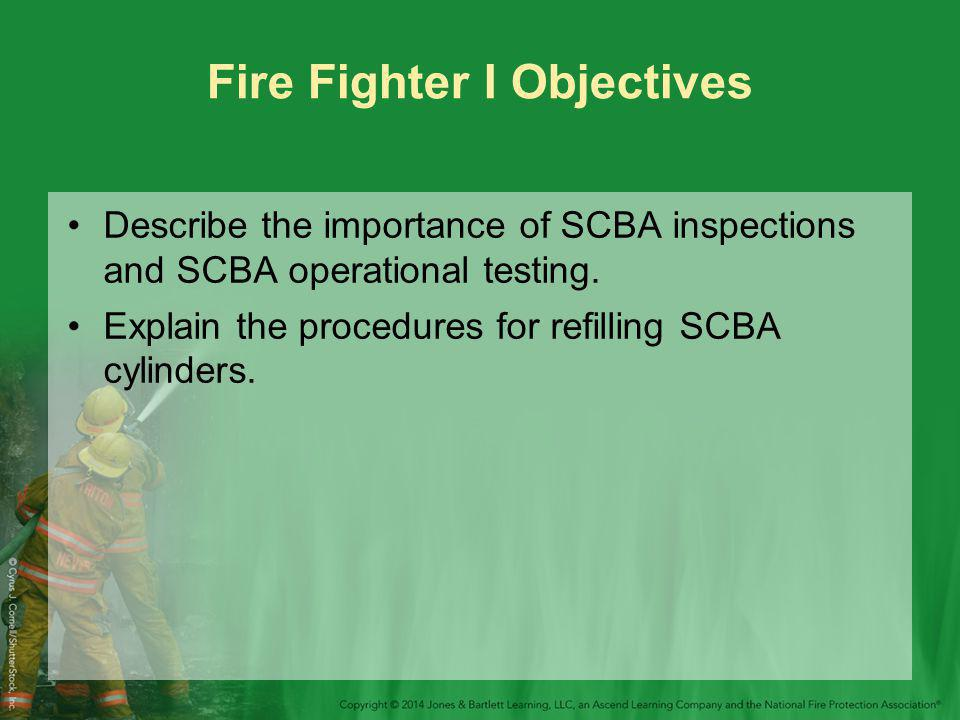 Fire Fighter I Objectives Describe the importance of SCBA inspections and SCBA operational testing.