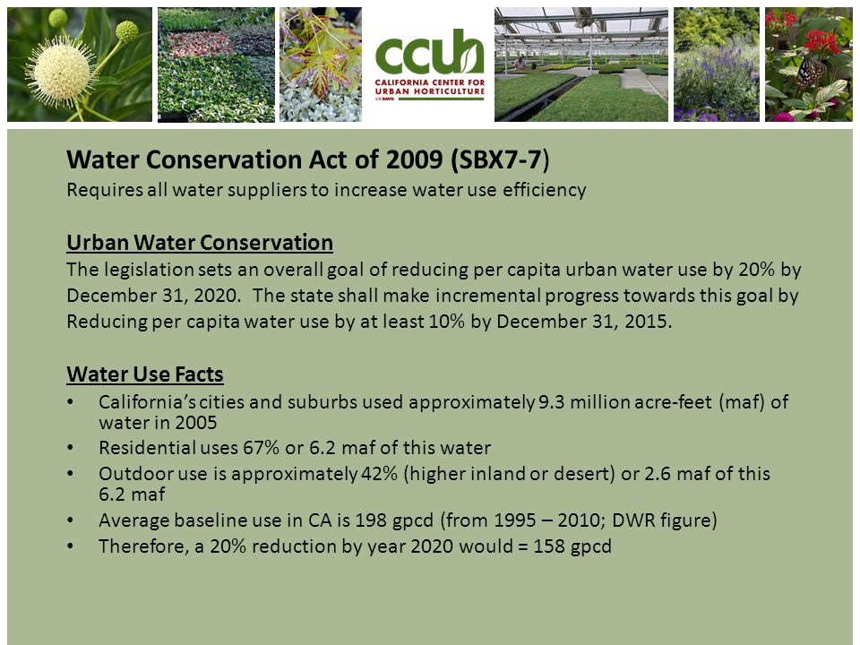 Water Conservation Act of 2009 (SBX7-7) Requires all water suppliers to increase water use efficiency Urban Water Conservation The legislation sets an overall goal of reducing per capita urban water use by 20% by December 31, 2020.