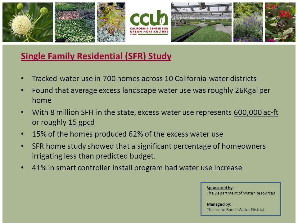 Tracked water use in 700 homes across 10 California water districts Found that average excess landscape water use was roughly 26Kgal per home With 8 million SFH in the state, excess water use represents 600,000 ac-ft or roughly 15 gpcd 15% of the homes produced 62% of the excess water use SFR home study showed that a significant percentage of homeowners irrigating less than predicted budget.