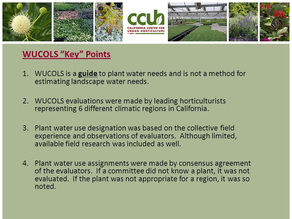 WUCOLS Key Points 1.WUCOLS is a guide to plant water needs and is not a method for estimating landscape water needs. 2.WUCOLS evaluations were made by