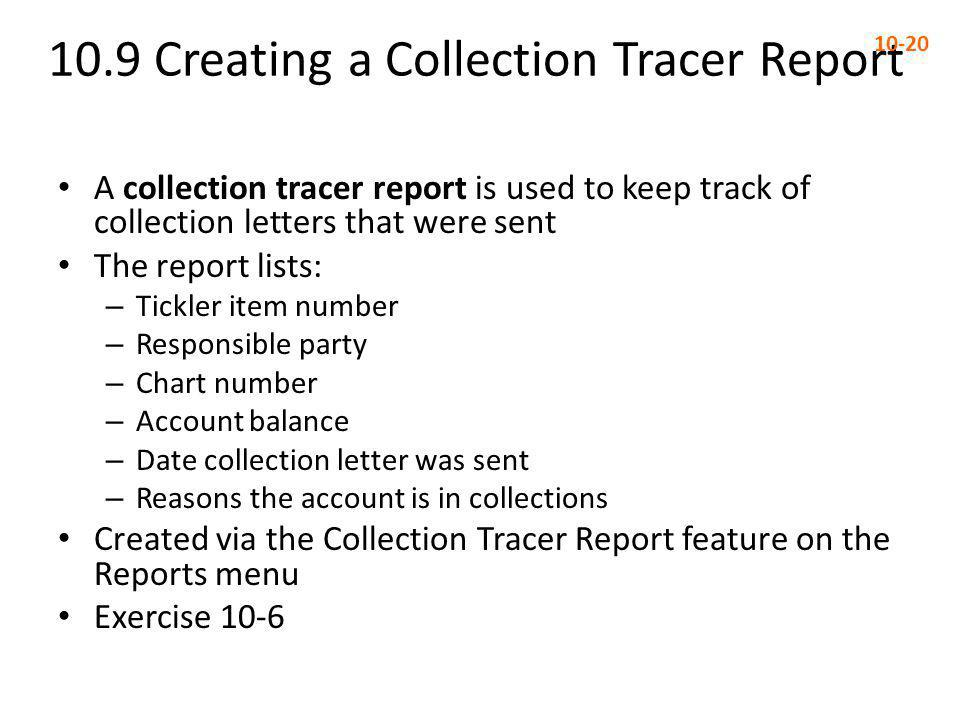 10.9 Creating a Collection Tracer Report 10-20 A collection tracer report is used to keep track of collection letters that were sent The report lists: