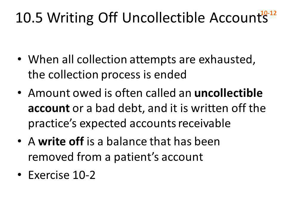 10.5 Writing Off Uncollectible Accounts 10-12 When all collection attempts are exhausted, the collection process is ended Amount owed is often called