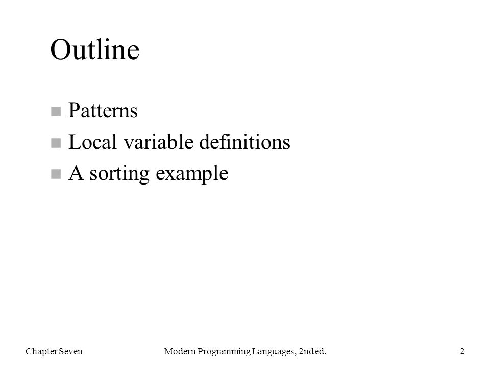 Outline n Patterns n Local variable definitions n A sorting example Chapter SevenModern Programming Languages, 2nd ed.2