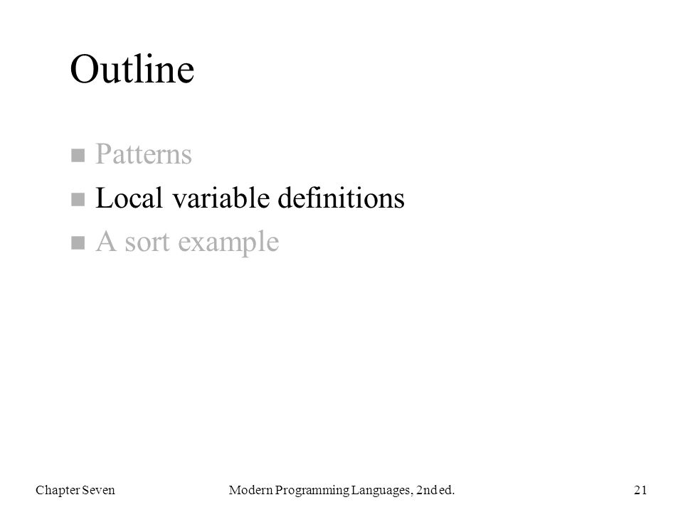 Outline n Patterns n Local variable definitions n A sort example Chapter SevenModern Programming Languages, 2nd ed.21