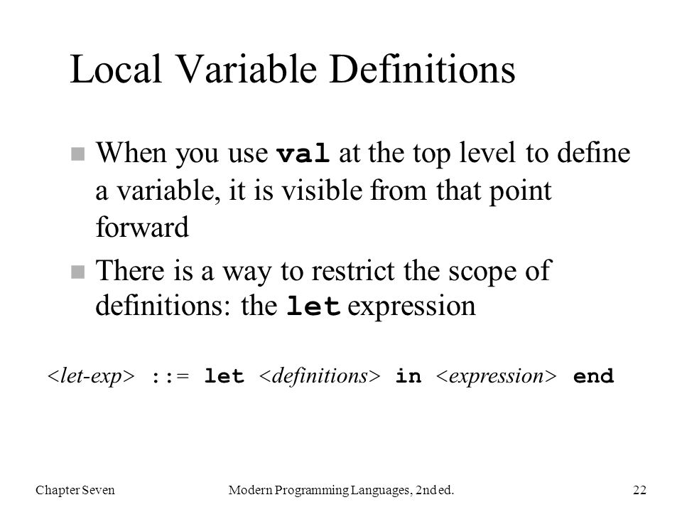 Local Variable Definitions When you use val at the top level to define a variable, it is visible from that point forward There is a way to restrict th
