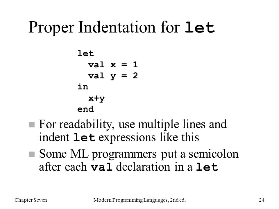 Proper Indentation for let For readability, use multiple lines and indent let expressions like this Some ML programmers put a semicolon after each val