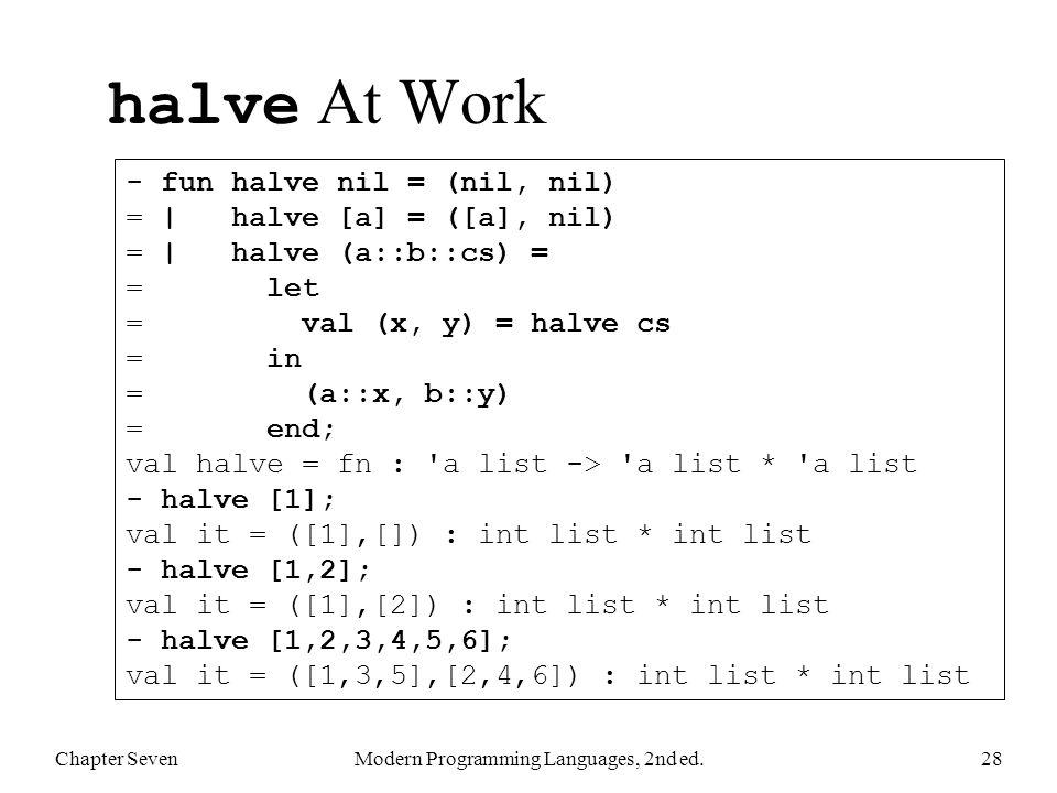 halve At Work Chapter SevenModern Programming Languages, 2nd ed.28 - fun halve nil = (nil, nil) = | halve [a] = ([a], nil) = | halve (a::b::cs) = = le