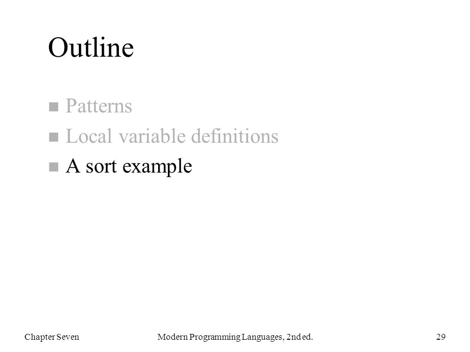 Outline n Patterns n Local variable definitions n A sort example Chapter SevenModern Programming Languages, 2nd ed.29
