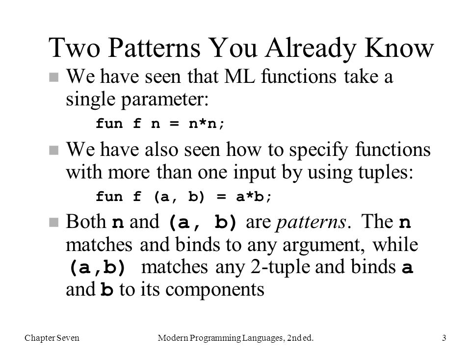 Pattern-Matching Example Chapter SevenModern Programming Languages, 2nd ed.14 fun fact n = if n = 0 then 1 else n * fact(n-1); Original (from Chapter 5): Rewritten using patterns: fun fact 0 = 1 | fact n = n * fact(n-1);