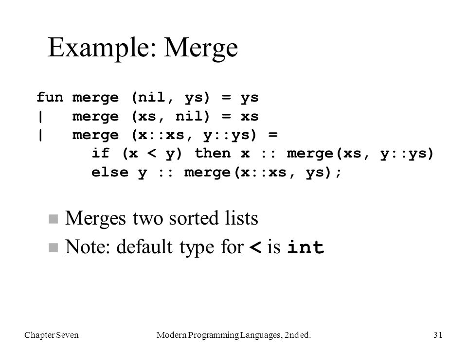 Example: Merge n Merges two sorted lists Note: default type for < is int Chapter SevenModern Programming Languages, 2nd ed.31 fun merge (nil, ys) = ys