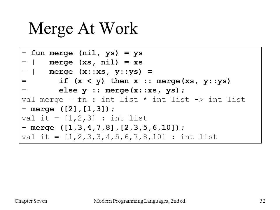 Merge At Work Chapter SevenModern Programming Languages, 2nd ed.32 - fun merge (nil, ys) = ys = | merge (xs, nil) = xs = | merge (x::xs, y::ys) = = if
