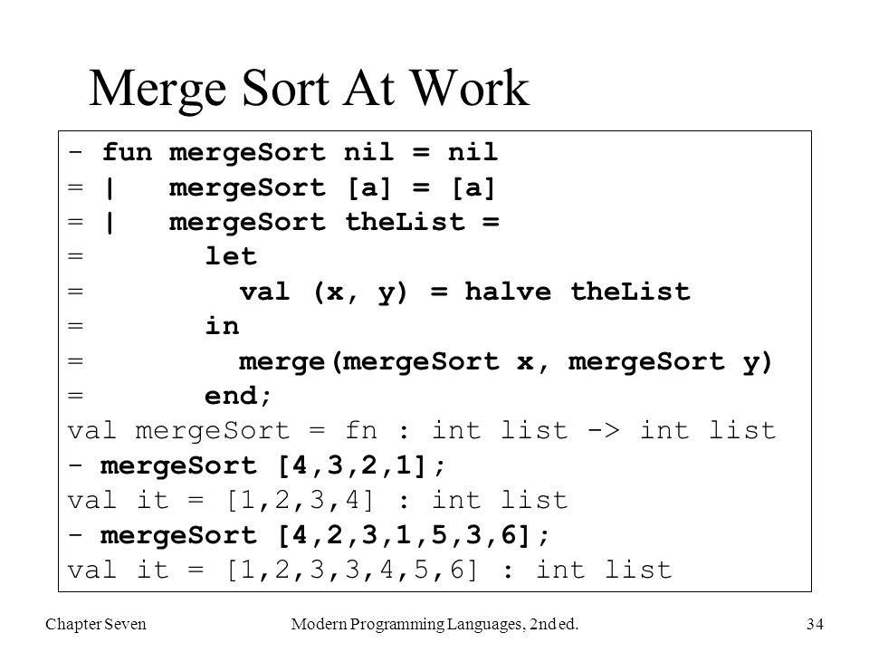 Merge Sort At Work Chapter SevenModern Programming Languages, 2nd ed.34 - fun mergeSort nil = nil = | mergeSort [a] = [a] = | mergeSort theList = = le