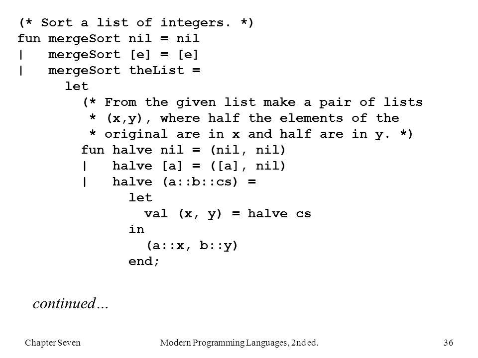 Chapter SevenModern Programming Languages, 2nd ed.36 (* Sort a list of integers. *) fun mergeSort nil = nil | mergeSort [e] = [e] | mergeSort theList