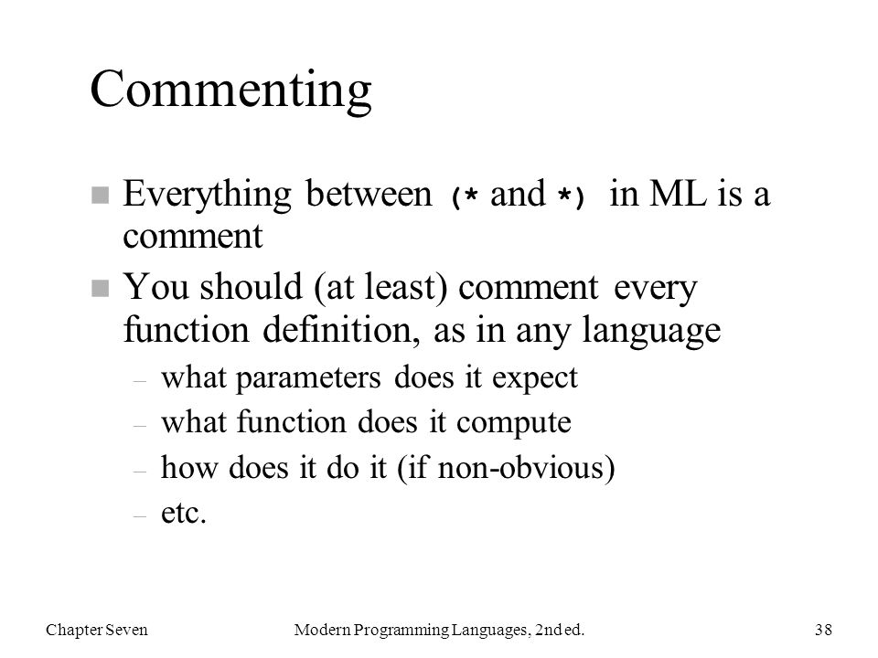 Commenting Everything between (* and *) in ML is a comment n You should (at least) comment every function definition, as in any language – what parame