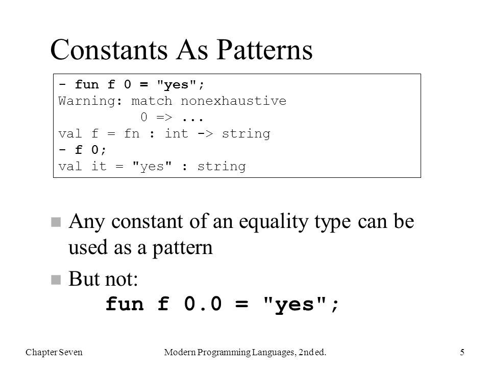 Patterns with let By using patterns in the declarations of a let, you can get easy deconstruction n This example takes a list argument and returns a pair of lists, with half in each Chapter SevenModern Programming Languages, 2nd ed.26 fun halve nil = (nil, nil) | halve [a] = ([a], nil) | halve (a::b::cs) = let val (x, y) = halve cs in (a::x, b::y) end;