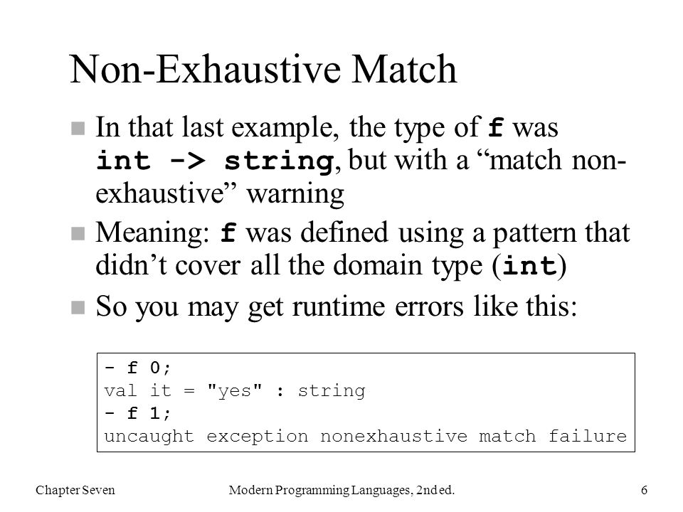 Non-Exhaustive Match In that last example, the type of f was int -> string, but with a match non- exhaustive warning Meaning: f was defined using a pa
